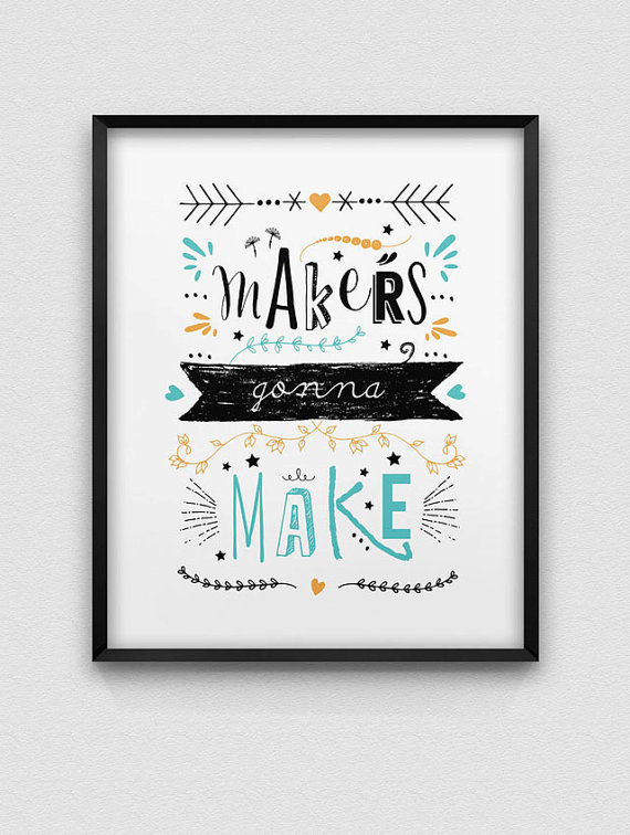 'Makers gonna make' print, £7.50, Spell and Tell on Etsy